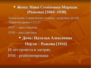 Жена: Нина Семёновна Маршак (Рыкова) [1884 -1938] Начальник управления охраны