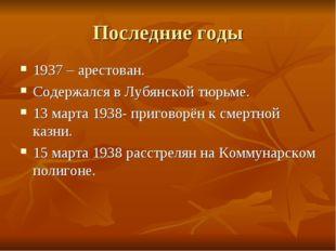 Последние годы 1937 – арестован. Содержался в Лубянской тюрьме. 13 марта 1938