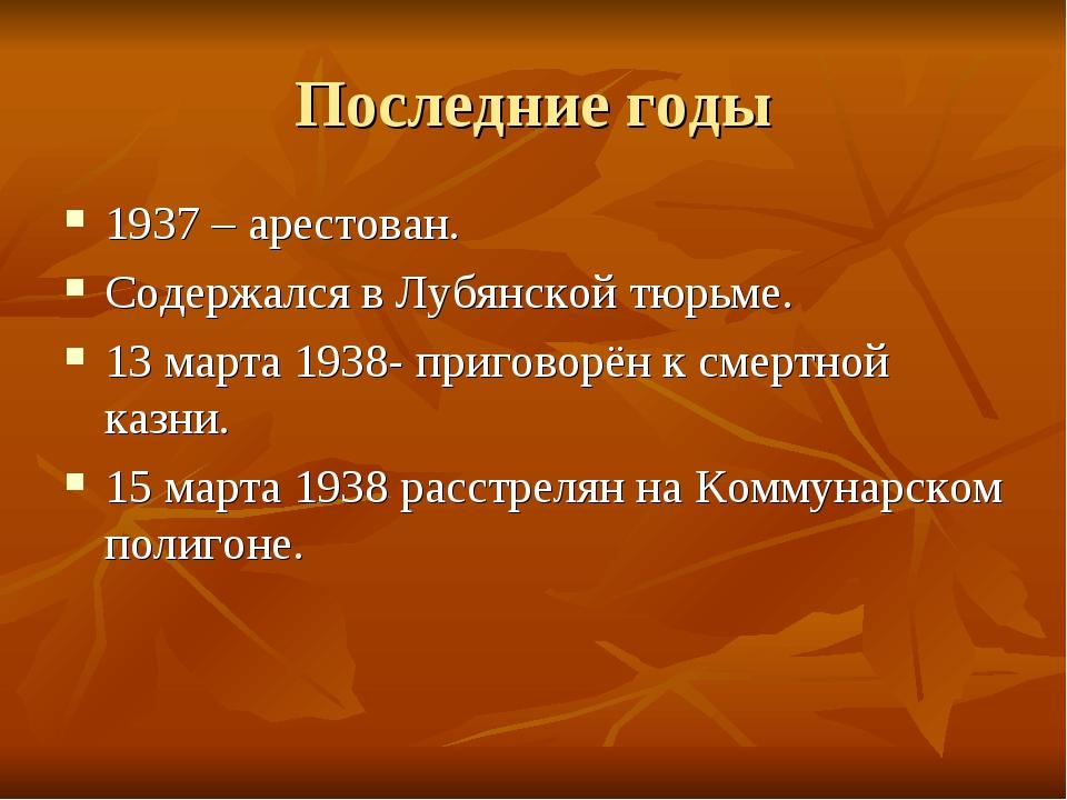 Последние годы 1937 – арестован. Содержался в Лубянской тюрьме. 13 марта 1938...