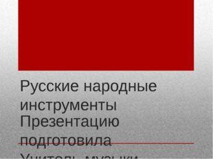 Русские народные инструменты Презентацию подготовила  Учитель музыки Чертов