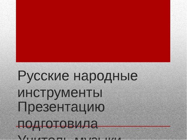 Русские народные инструменты Презентацию подготовила  Учитель музыки Чертов...