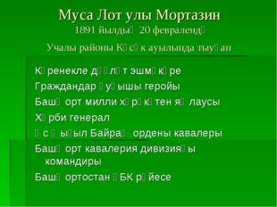 Муса Лот улы Мортазин 1891 йылдың 20 февралендә Учалы районы Көсөк ауылында т