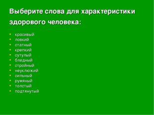 Выберите слова для характеристики здорового человека: красивый ловкий статн