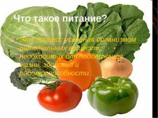 Что такое питание? Это процесс усвоения организмом питательных веществ, необх