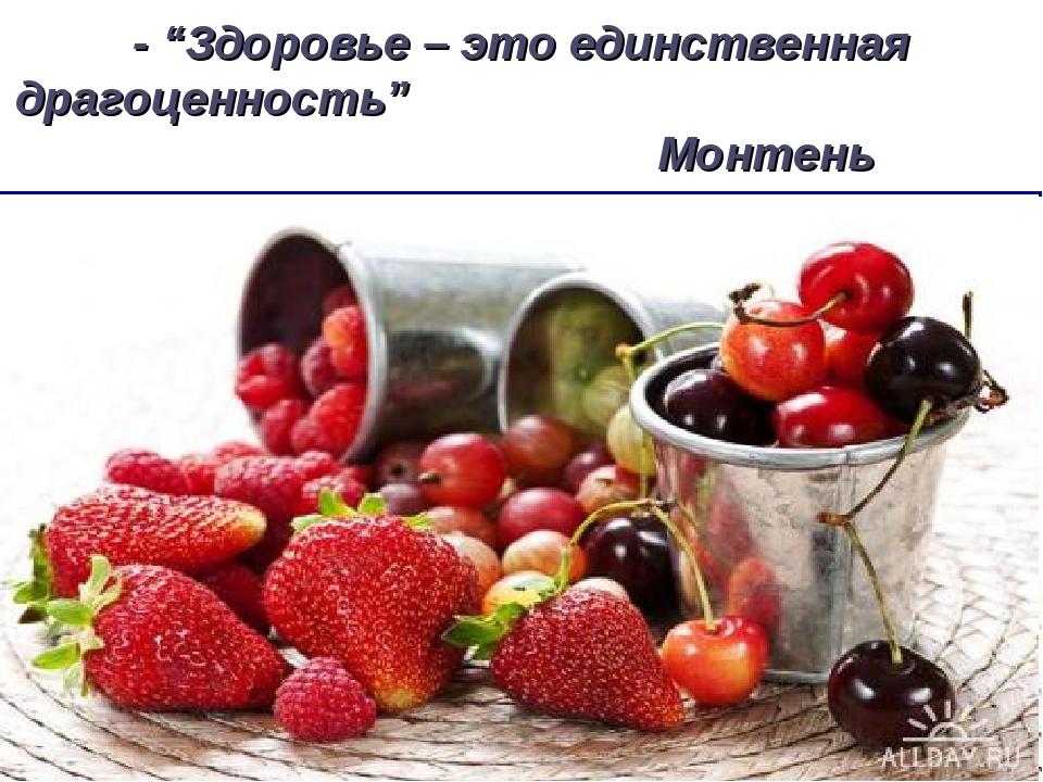 """- """"Здоровье – это единственная драгоценность"""" Монтень"""
