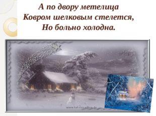 А по двору метелица Ковром шелковым стелется, Но больно холодна.