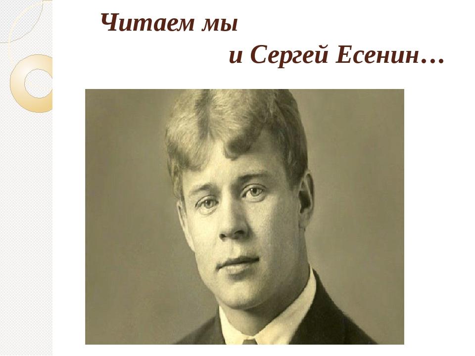 Читаем мы и Сергей Есенин…