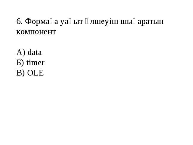 6. Формаға уақыт өлшеуіш шығаратын компонент А) data Б) timer В) OLE