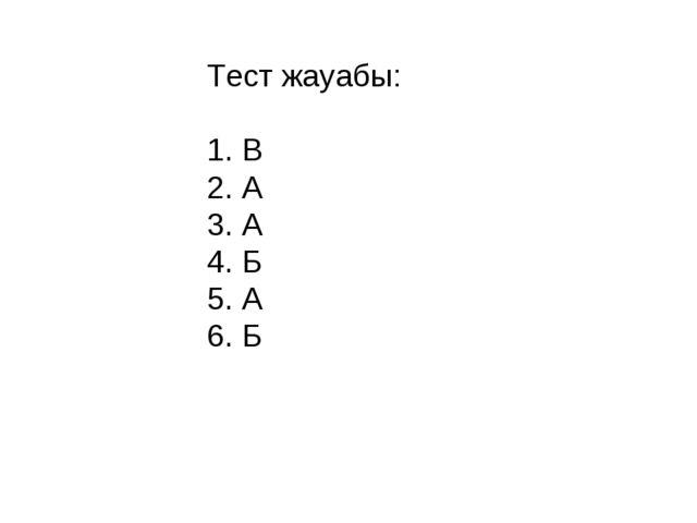 Тест жауабы: 1. В 2. А 3. А 4. Б 5. А 6. Б