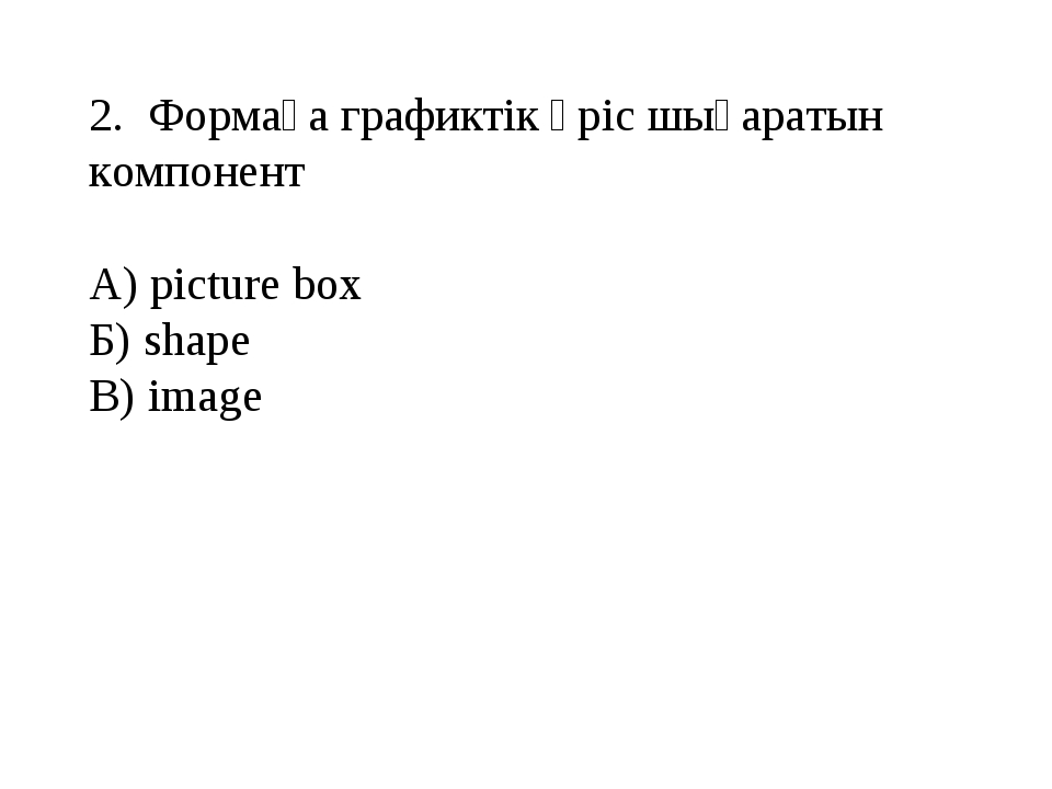 2. Формаға графиктік өріс шығаратын компонент А) picture box Б) shape В) image