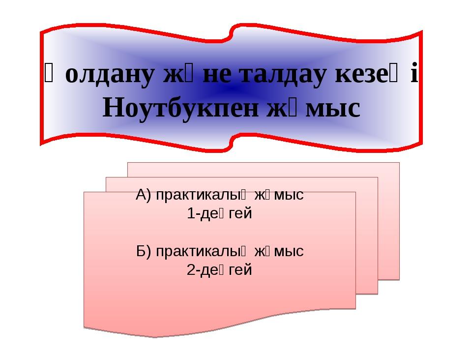 Қолдану және талдау кезеңі Ноутбукпен жұмыс А) практикалық жұмыс 1-деңгей Б)...