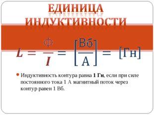 Индуктивность контура равна 1 Гн, если при силе постоянного тока 1 А магнитны