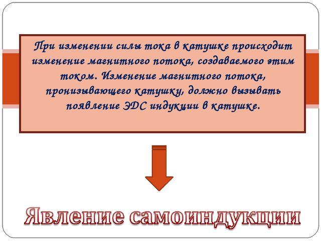 При изменении силы тока в катушке происходит изменение магнитного потока, соз...