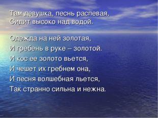 Там девушка, песнь распевая, Сидит высоко над водой. Одежда на ней золотая, И