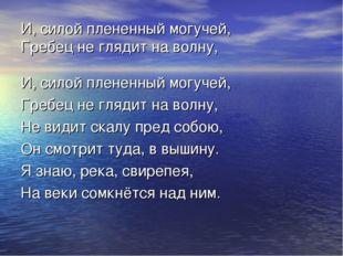 И, силой плененный могучей, Гребец не глядит на волну, И, силой плененный мог