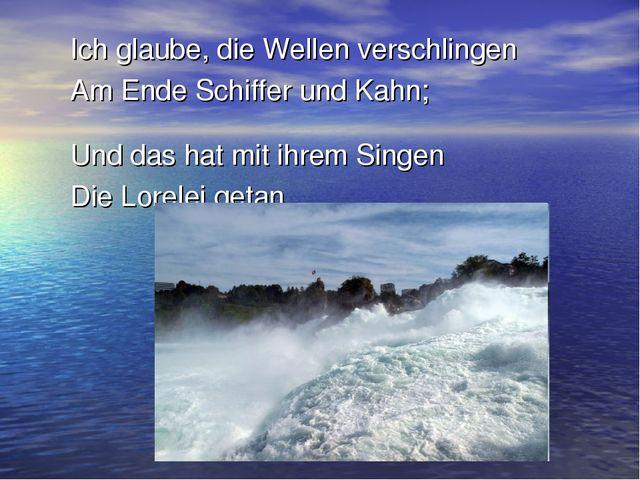Ich glaube, die Wellen verschlingen Am Ende Schiffer und Kahn; Und das hat m...