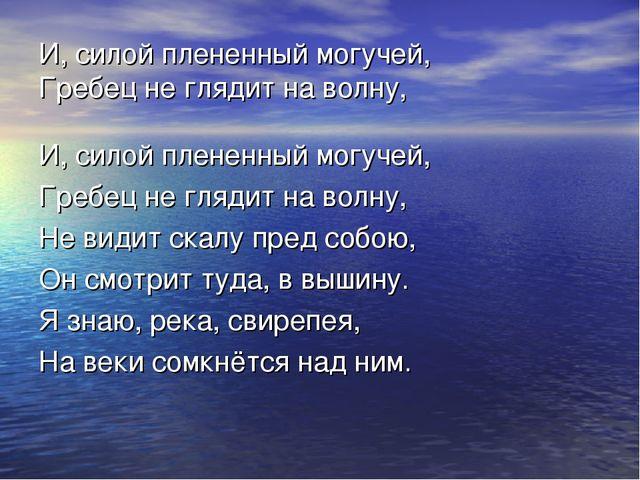И, силой плененный могучей, Гребец не глядит на волну, И, силой плененный мог...