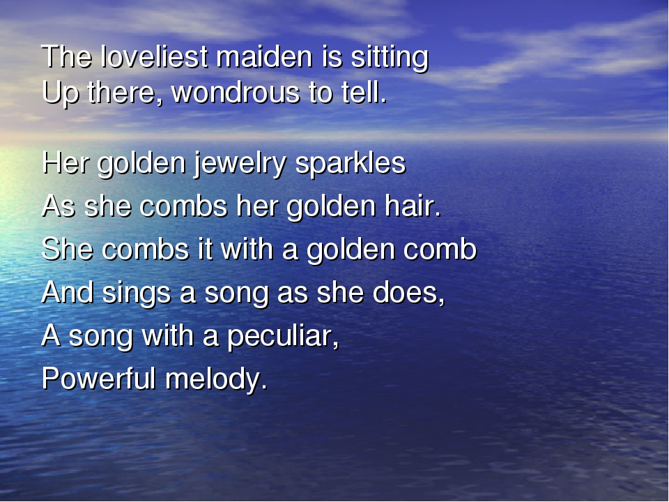 The loveliest maiden is sitting Up there, wondrous to tell. Her golden jewelr...