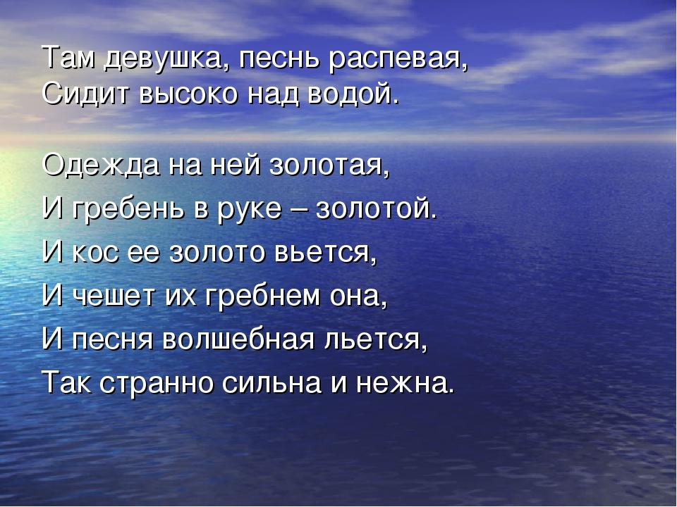 Там девушка, песнь распевая, Сидит высоко над водой. Одежда на ней золотая, И...