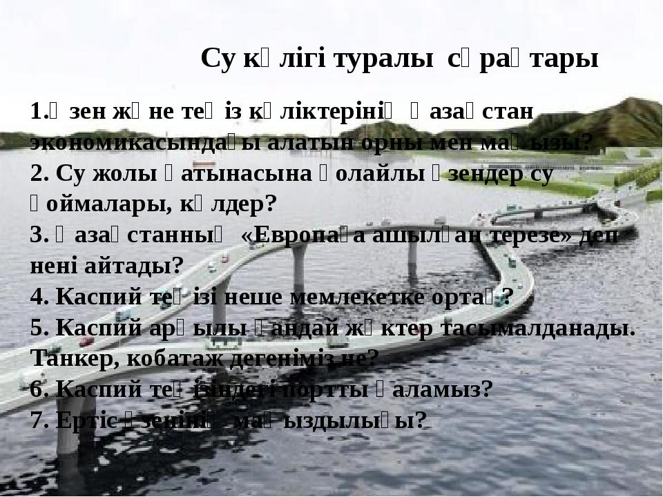 Су көлігі туралы сұрақтары 1.Өзен және теңіз көліктерінің Қазақстан экономик...