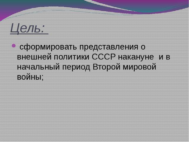 Цель: сформировать представления о внешней политики СССР накануне и в началь...