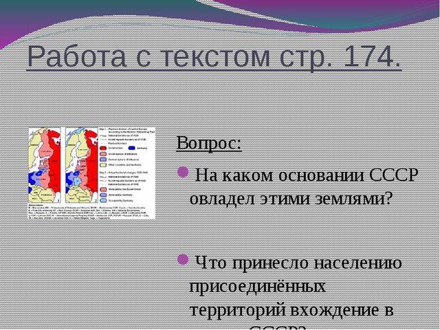 Работа с текстом стр. 174. Вопрос: На каком основании СССР овладел этими земл...