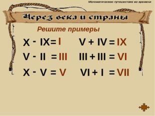 Решите примеры X IX V II X V V III III IV VI I - - - = = = = = = + + + I III