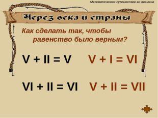Как сделать так, чтобы равенство было верным? V + II = V VI + II = VI V + I =