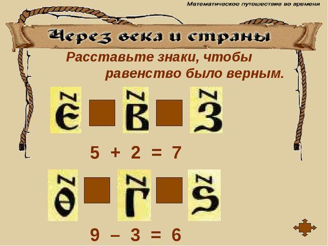Расставьте знаки, чтобы равенство было верным. + - = = 5 + 2 = 7 9 – 3 = 6