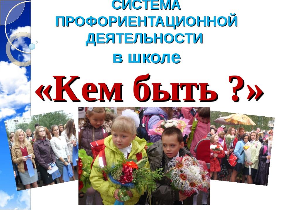 СИСТЕМА ПРОФОРИЕНТАЦИОННОЙ ДЕЯТЕЛЬНОСТИ в школе «Кем быть ?»