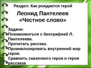 Раздел: Как рождается герой Леонид Пантелеев «Честное слово» Задачи: Познаком