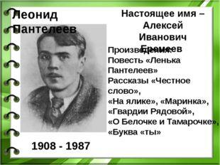 Леонид Пантелеев 1908 - 1987 Настоящее имя – Алексей Иванович Еремеев Произве