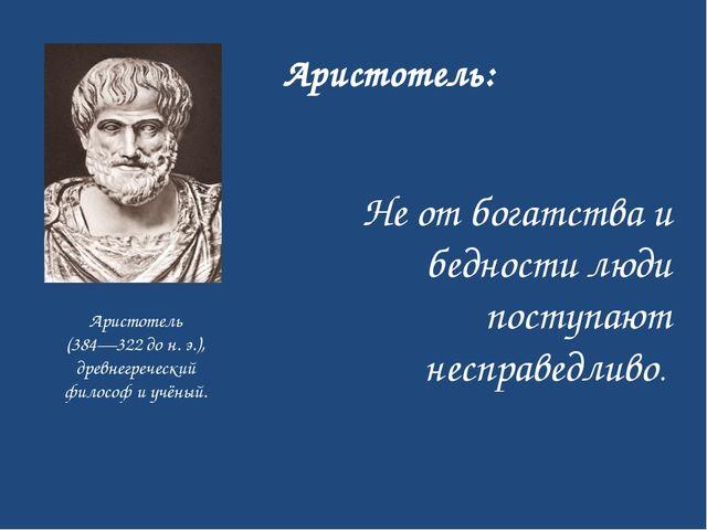 Не от богатства и бедности люди поступают несправедливо. Аристотель (384—32...
