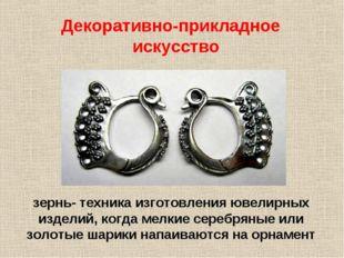 зернь- техника изготовления ювелирных изделий, когда мелкие серебряные или з