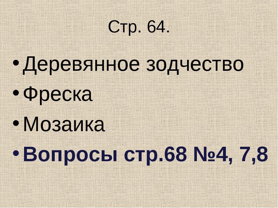 Стр. 64. Деревянное зодчество Фреска Мозаика Вопросы стр.68 №4, 7,8