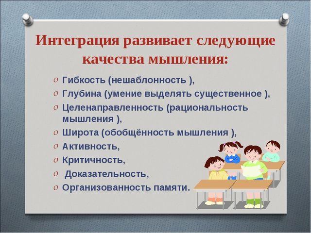 Интеграция развивает следующие качества мышления: Гибкость (нешаблонность ),...