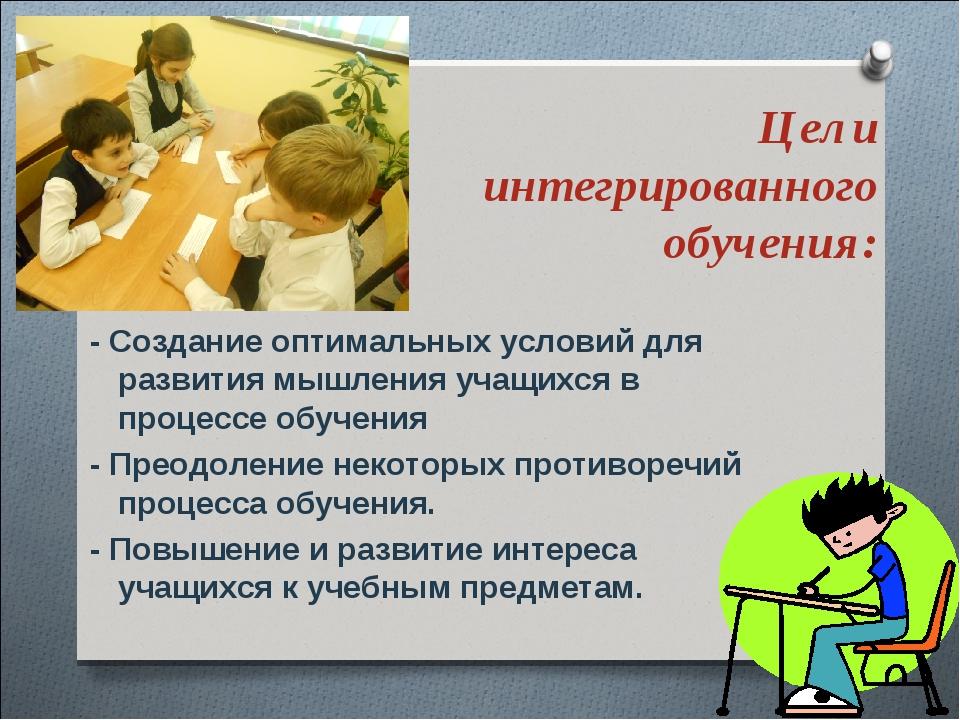 Цели интегрированного обучения: - Создание оптимальных условий для развития м...
