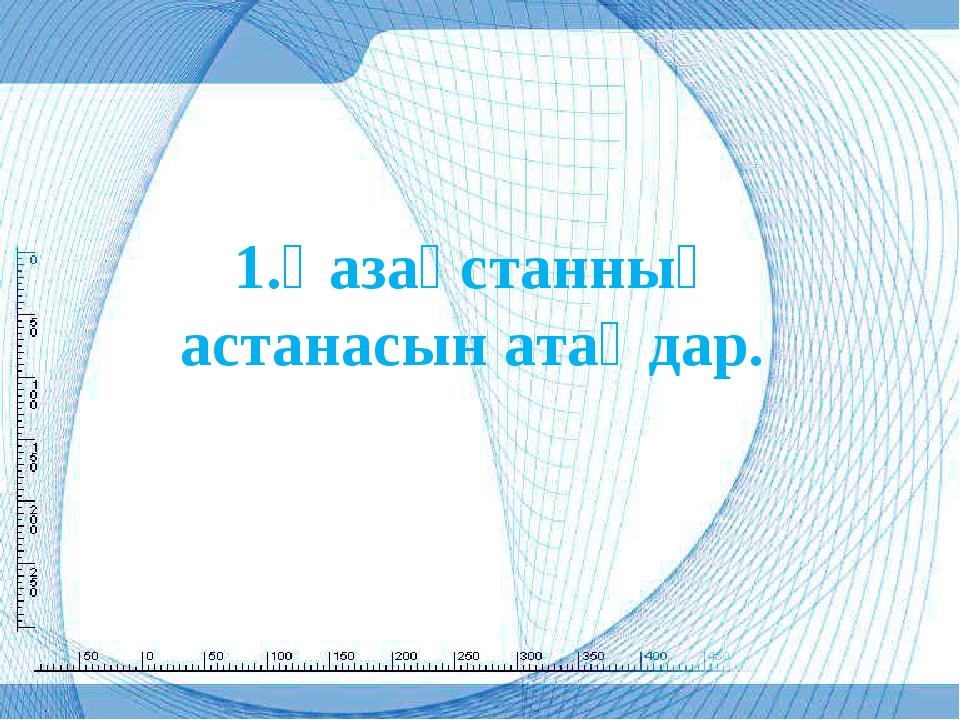 1.Қазақстанның астанасын атаңдар.