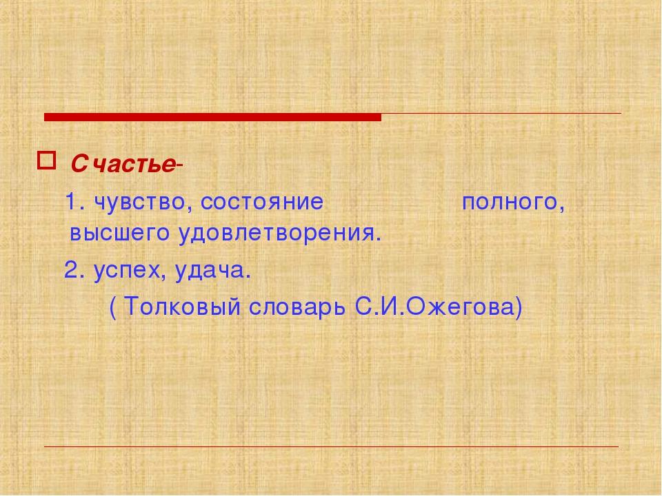 Счастье- 1. чувство, состояние полного, высшего удовлетворения. 2. успех, уд...