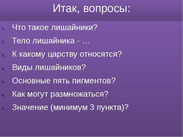 Итак, вопросы: Что такое лишайники? Тело лишайника - … К какому царству относ...