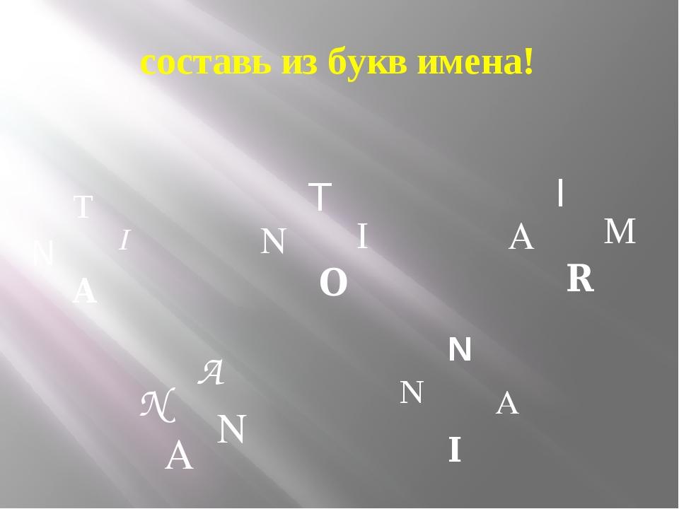 составь из букв имена! N T I A N O T I A N N A N N A I A R I M