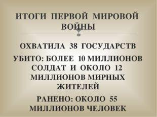 ОХВАТИЛА 38 ГОСУДАРСТВ УБИТО: БОЛЕЕ 10 МИЛЛИОНОВ СОЛДАТ И ОКОЛО 12 МИЛЛИОНОВ