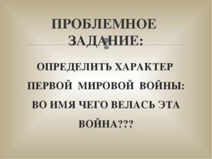 ОПРЕДЕЛИТЬ ХАРАКТЕР ПЕРВОЙ МИРОВОЙ ВОЙНЫ: ВО ИМЯ ЧЕГО ВЕЛАСЬ ЭТА ВОЙНА??? ПРО