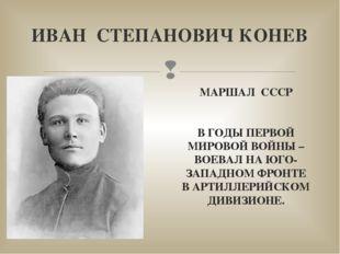 ИВАН СТЕПАНОВИЧ КОНЕВ МАРШАЛ СССР В ГОДЫ ПЕРВОЙ МИРОВОЙ ВОЙНЫ – ВОЕВАЛ НА ЮГО