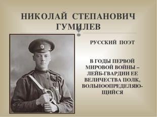 НИКОЛАЙ СТЕПАНОВИЧ ГУМИЛЕВ РУССКИЙ ПОЭТ В ГОДЫ ПЕРВОЙ МИРОВОЙ ВОЙНЫ – ЛЕЙБ-ГВ