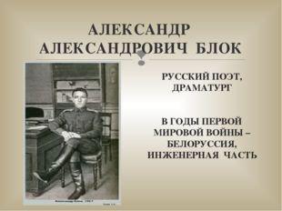 АЛЕКСАНДР АЛЕКСАНДРОВИЧ БЛОК РУССКИЙ ПОЭТ, ДРАМАТУРГ В ГОДЫ ПЕРВОЙ МИРОВОЙ ВО