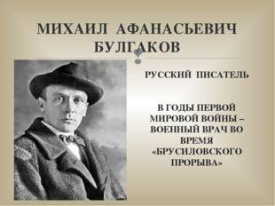 МИХАИЛ АФАНАСЬЕВИЧ БУЛГАКОВ РУССКИЙ ПИСАТЕЛЬ В ГОДЫ ПЕРВОЙ МИРОВОЙ ВОЙНЫ – ВО