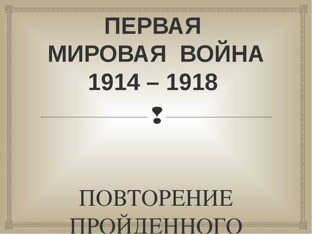 ПЕРВАЯ МИРОВАЯ ВОЙНА 1914 – 1918 ПОВТОРЕНИЕ ПРОЙДЕННОГО МАТЕРИАЛА 
