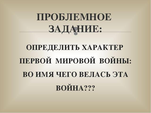 ОПРЕДЕЛИТЬ ХАРАКТЕР ПЕРВОЙ МИРОВОЙ ВОЙНЫ: ВО ИМЯ ЧЕГО ВЕЛАСЬ ЭТА ВОЙНА??? ПРО...