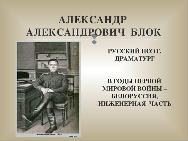АЛЕКСАНДР АЛЕКСАНДРОВИЧ БЛОК РУССКИЙ ПОЭТ, ДРАМАТУРГ В ГОДЫ ПЕРВОЙ МИРОВОЙ ВО...